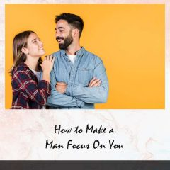 Get Him to Focus on You